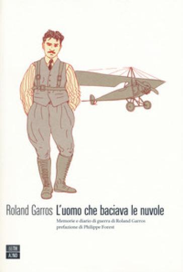 L'uomo che baciava le nuvole. Memorie e diario di guerra di Roland Garros - Roland Garros |