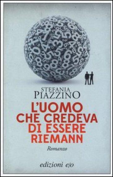L'uomo che credeva di essere Riemann - Stefania Piazzino |