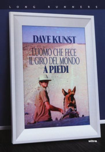 L'uomo che fece il giro del mondo a piedi - Dave Kunst  