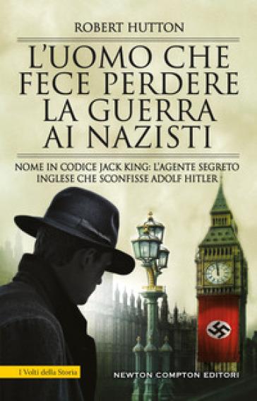 L'uomo che fece perdere la guerra ai nazisti. Nome in codice Jack King: l'agente segreto inglese che sconfisse Adolf Hitler - Robert Hutton |