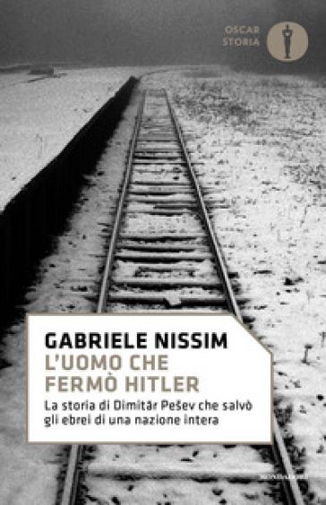 L'uomo che fermò Hitler. La storia di Dimitar Pesev che salvò gli ebrei di una nazione intera - Gabriele Nissim |