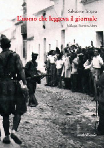 L'uomo che leggeva il giornale. Malaga, Buenos Aires - Salvatore Tropea |
