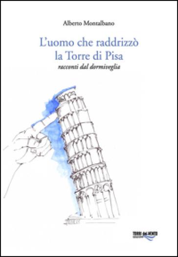 L'uomo che raddrizzò la torre di Pisa - Alberto Montalbano  