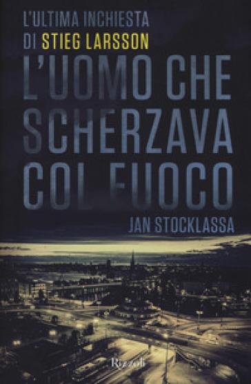 L'uomo che scherzava col fuoco. L'ultima inchiesta di Stieg Larsson - Jan Stocklassa | Thecosgala.com