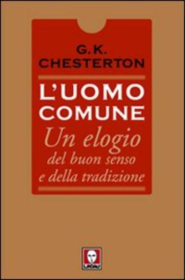 L'uomo comune. Un elogio del buon senso e della tradizione - Gilbert Keith Chesterton |