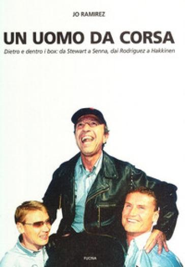 Un uomo da corsa. Dietro e dentro ai box: a Stewart a Senna, dai Rodriguez a Hakkinen - Jo Ramirez   Rochesterscifianimecon.com