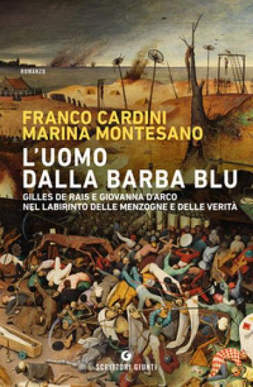 L'uomo dalla barba blu. Gilles de Rais e Giovanna d'Arco nel labirinto delle menzogne e delle verità - Franco Cardini |