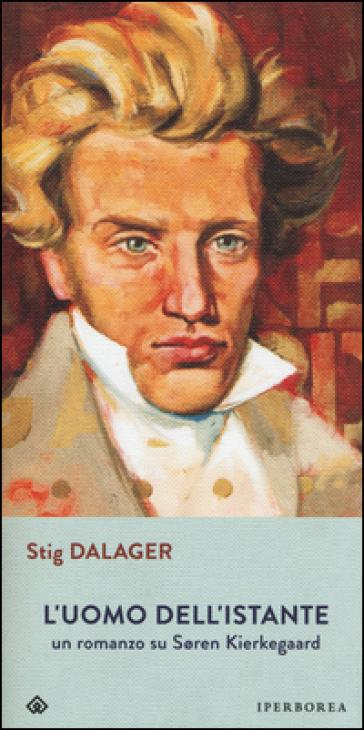 L'uomo dell'istante. Un romanzo su Soren Kierkegaard - Stig Dalager |