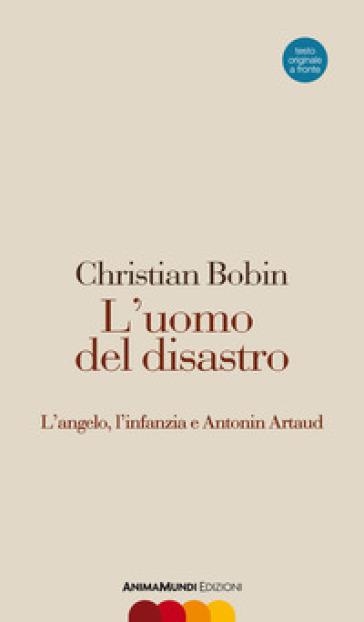 L'uomo del disastro. L'angelo, l'infanzia e Antonin Artaud. Testo francese a fronte - Christian Bobin | Ericsfund.org