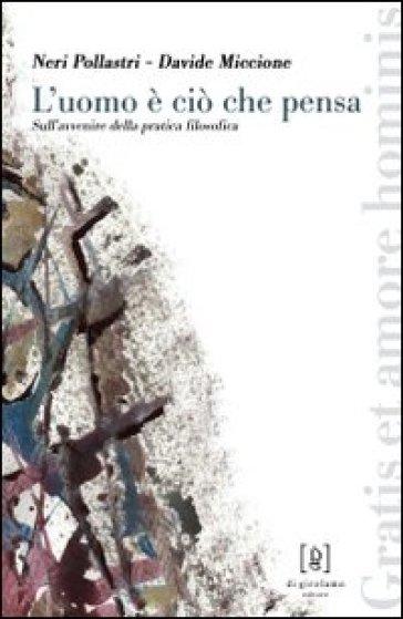 L'uomo è ciò che pensa. Sull'avvenire della pratica filosofica - Neri Pollastri |