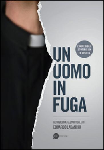 Un uomo in fuga. Autobiografia spirituale - Edoardo Labanchi  