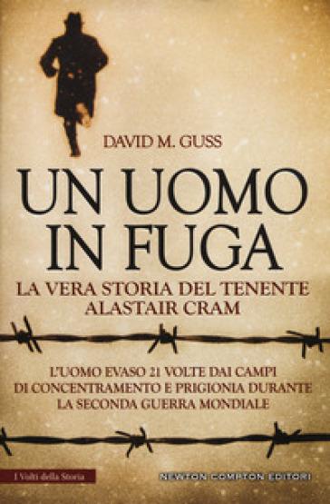 Un uomo in fuga. La vera storia del tenente Alastair Cram. L'uomo evaso 21 volte dai campi di concentramento e prigionia durante la seconda guerra mondiale - David M. Guss |