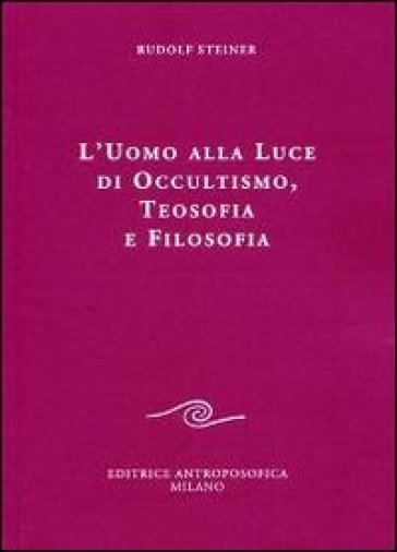 L'uomo alla luce di occultismo, teosofia e filosofia - Rudolph Steiner |