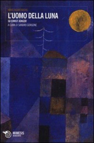 L'uomo della luna. Su Ernst Junger - Hans Blumenberg |