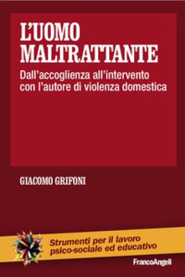 L'uomo maltrattante. Dall'accoglienza all'intervento con l'autore di violenza domestica - Giacomo Grifoni | Jonathanterrington.com