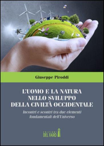 L'uomo e la natura nello sviluppo della civiltà occidentale. Incontri e scontri tra due elementi fondamentali dell'Universo - Giuseppe Piroddi |