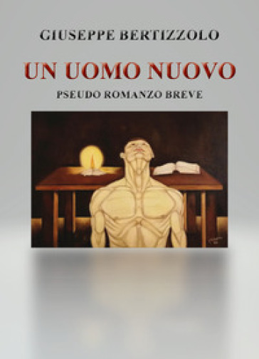 Un uomo nuovo. Pseudo romanzo breve - Giuseppe Bertizzolo |