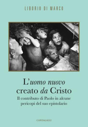 L'uomo nuovo creato da Cristo. Il contributo di Paolo in alcune pericopi del suo epistolario - Liborio Di Marco |