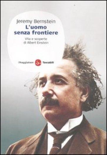 L'uomo senza frontiere. Vita e scoperte di Albert Einstein - Jeremy Bernstein  