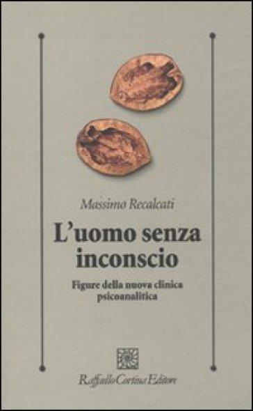 L'uomo senza inconscio. Figure della nuova clinica psicoanalitica - Massimo Recalcati | Rochesterscifianimecon.com