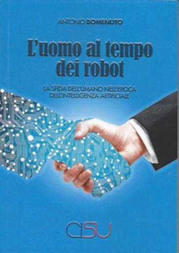 L'uomo al tempo dei robot. La sfida dell'umano nell'epoca dell'intelligenza artificiale - Antonio Bomenuto |