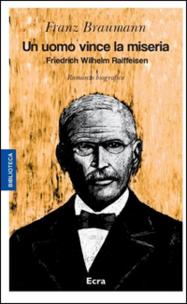 Un uomo vince la miseria. Friedrich Wilhelm Raiffeisen - Franz Braumann pdf epub