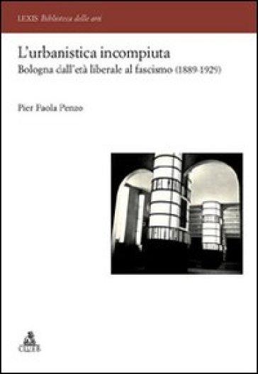 L'urbanistica incompiuta. Bologna dall'età liberale al fascismo (1889-1929) - P. Paola Penzo | Thecosgala.com
