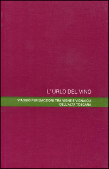 L'urlo del vino. Viaggio per emozioni tra vigne e vignaioli dell'alta Toscana - Fuso |