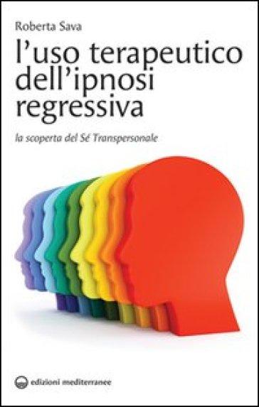L'uso terapeutico dell'ipnosi regressiva. La scoperta del sé transpersonale - Roberta Sava  