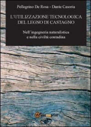 L'utilizzazione tecnologica del legno di castagno - Pellegrino De Rosa |