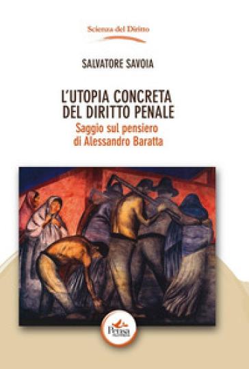 L'utopia concreta del diritto penale. Saggio sul pensiero di Alessandro Baratta - Salvatore Savoia | Rochesterscifianimecon.com