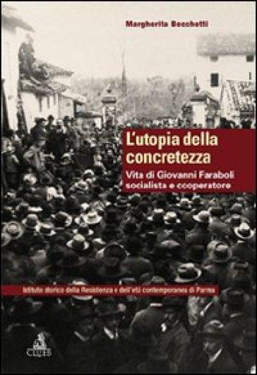 L'utopia della concretezza. Vita di Giovanni Faraboli socialista e cooperatore - Margherita Becchetti  