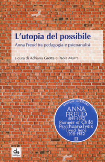 L'utopia del possibile. Anna Freud tra pedagogia e psicoanalisi - A. Grotta |