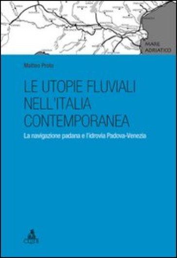 Le utopie fluviali nell'Italia contemporanea. La navigazione padana e l'idrovia Padova-Venezia - Matteo Proto pdf epub