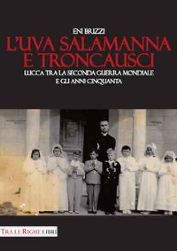 L'uva salamanna e Troncausci. Lucca tra la seconda guerra mondiale e gli anni Cinquanta - Eni Brizzi |