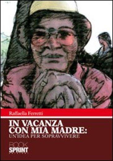 In vacanza con mia madre. Un'idea per sopravvivere - Raffaella Ferretti | Jonathanterrington.com