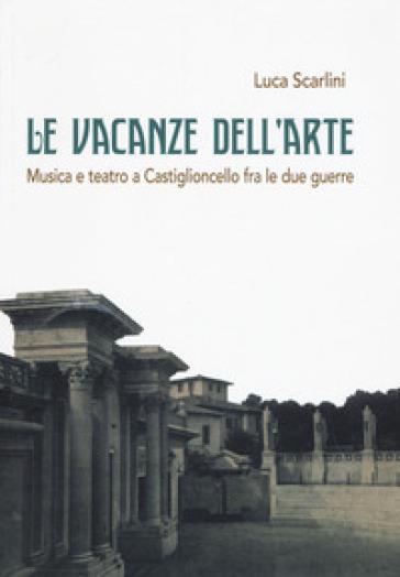 Le vacanze dell'arte. Musica e teatro a Castiglioncello fra le due guerre - Luca Scarlini |