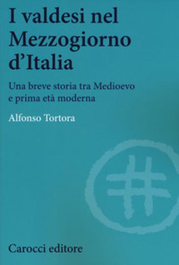 I valdesi nel Mezzogiorno d'Italia. Una breve storia tra Medioevo e prima età moderna - Alfonso Tortora |