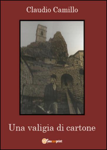 Una valigia di cartone. Un viaggio nel passato e nel presente della comunità pietracupese - Claudio Camillo  