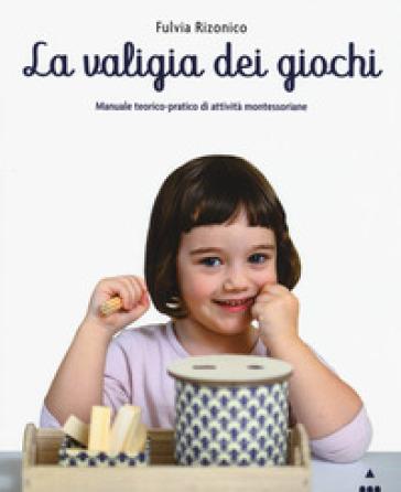 La valigia dei giochi. Manuale teorico-pratico di attività montessoriane - Fulvia Rizonico |