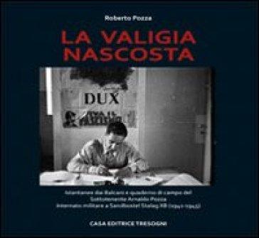 La valigia nascosta. Istantanee dai Balcani e quaderno di campo del sototenente Arnaldo Pozza internato militare a Sandbostel Stalag XB (1941-45) - Roberto Pozza |