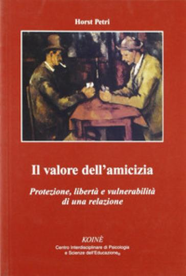 Il valore dell'amicizia. Protezione, libertà e vulnerabilità di una relazione - Horst Petri | Jonathanterrington.com