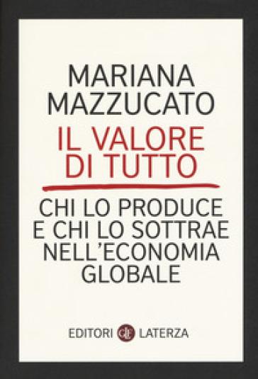 Il valore di tutto. Chi lo produce e chi lo sottrae nell'economia globale - Mariana Mazzucato |