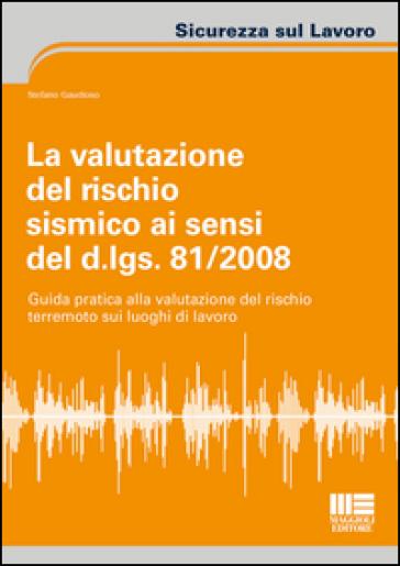 La valutazione del rischio sismico ai sensi del D.Lgs. 81/2008. Guida pratica alla valutazione del rischio terremoto sui luoghi di lavoro - Stefano Gaudioso | Thecosgala.com