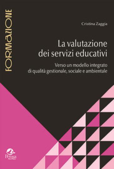 La valutazione dei servizi educativi. Verso un modello integrato di qualità gestionale, sociale e ambientale - Cristina Zaggia | Rochesterscifianimecon.com