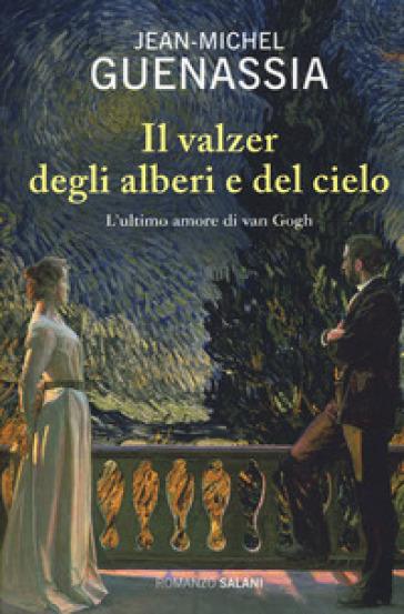 Il valzer degli alberi e del cielo. L'ultimo amore di Van Gogh - Jean-Michel Guenassia |