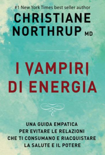 I vampiri di energia. Come evitare le relazioni che ti consumano e riacquistare salute e potere - Christiane Northrup | Thecosgala.com
