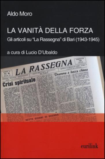 La vanità della forza. Gli articoli su «La Rassegna» di Bari (1943-1945) - Aldo Moro |