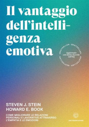 Il vantaggio dell'intelligenza emotiva. Come migliorare le relazioni personali e lavorative attraverso l'empatia e le emozioni - Steven J. Stein |