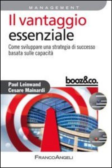 Il vantaggio essenziale. Come sviluppare una strategia di successo basata sulle capacità - Paul Leinwand | Rochesterscifianimecon.com